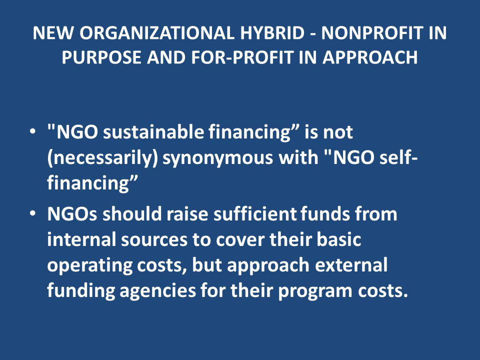 NGO sustainable financing is not (necessarily) synonymous with NGO self- financing NGOs should raise sufficient funds from internal sources to cover their basic operating costs, but approach external funding agencies for their program costs.