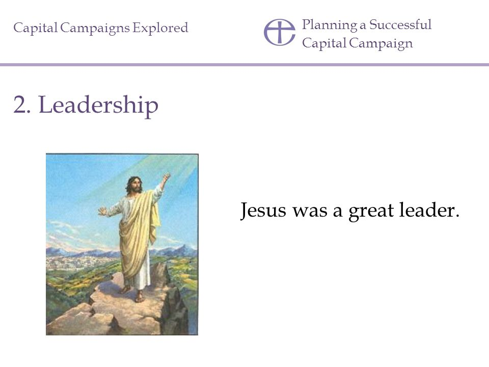 Planning a Successful Capital Campaign Capital Campaigns Explored Jesus was a great leader.