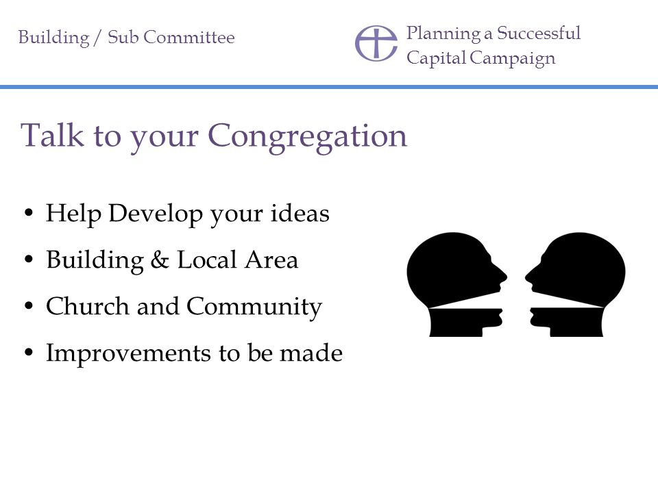 Planning a Successful Capital Campaign Talk to your Congregation Help Develop your ideas Building & Local Area Church and Community Improvements to be made Building / Sub Committee