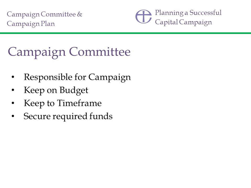 Planning a Successful Capital Campaign Campaign Committee Responsible for Campaign Keep on Budget Keep to Timeframe Secure required funds Campaign Committee & Campaign Plan