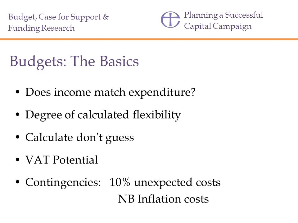Planning a Successful Capital Campaign Budget, Case for Support & Funding Research Budgets: The Basics Does income match expenditure.