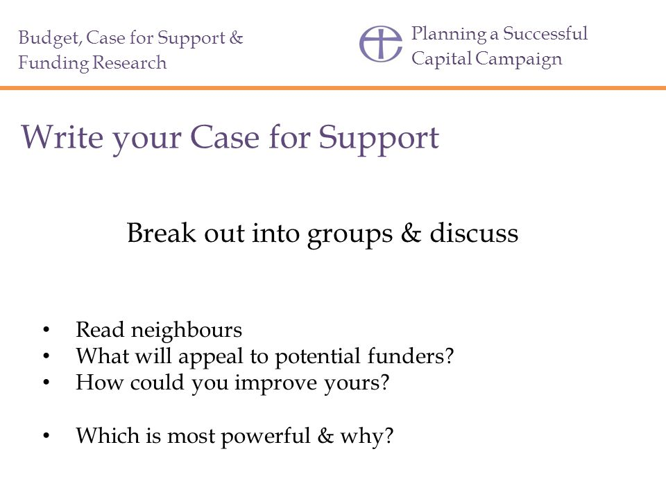 Planning a Successful Capital Campaign Write your Case for Support Break out into groups & discuss Read neighbours What will appeal to potential funders.