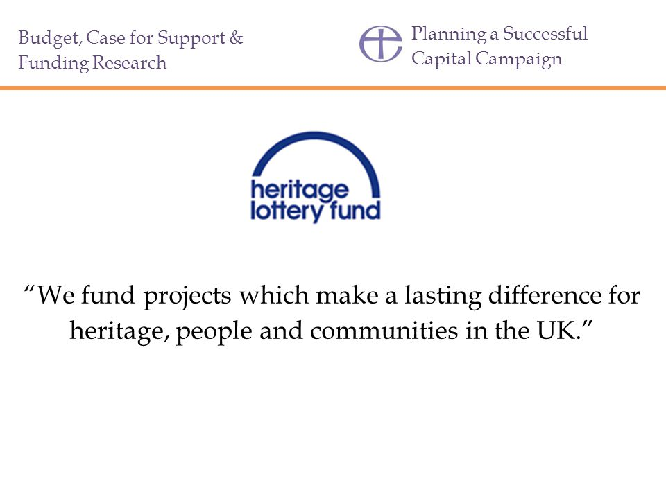 Planning a Successful Capital Campaign Budget, Case for Support & Funding Research We fund projects which make a lasting difference for heritage, people and communities in the UK.
