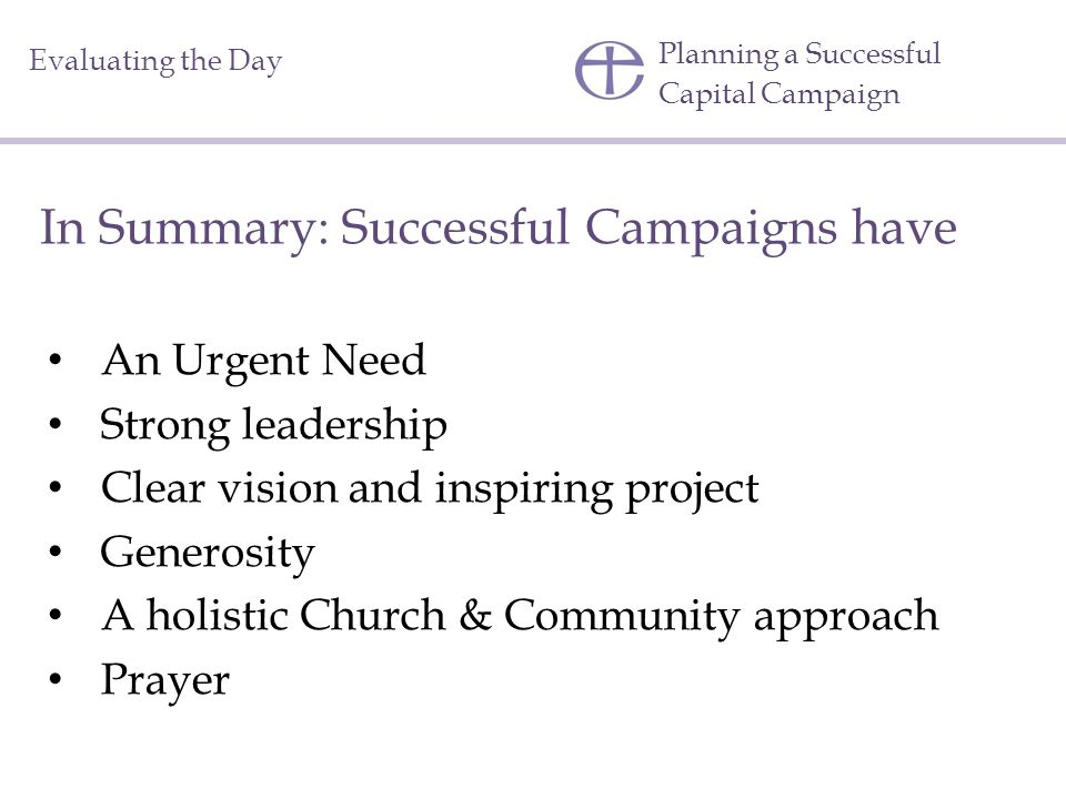 Planning a Successful Capital Campaign Evaluating the Day In Summary: Successful Campaigns have An Urgent Need Strong leadership Clear vision and inspiring project Generosity A holistic Church & Community approach Prayer