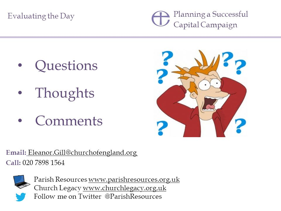 Planning a Successful Capital Campaign Evaluating the Day Questions Thoughts Comments Email: Eleanor.Gill@churchofengland.org Call: 020 7898 1564 Parish Resources www.parishresources.org.uk Church Legacy www.churchlegacy.org.uk Follow me on Twitter @ParishResources
