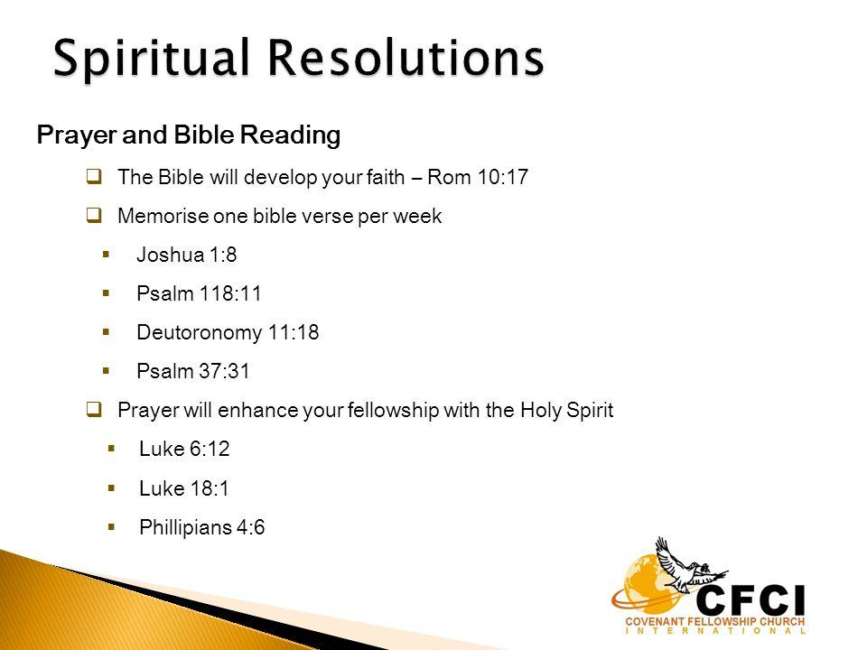 Prayer and Bible Reading  The Bible will develop your faith – Rom 10:17  Memorise one bible verse per week  Joshua 1:8  Psalm 118:11  Deutoronomy 11:18  Psalm 37:31  Prayer will enhance your fellowship with the Holy Spirit  Luke 6:12  Luke 18:1  Phillipians 4:6
