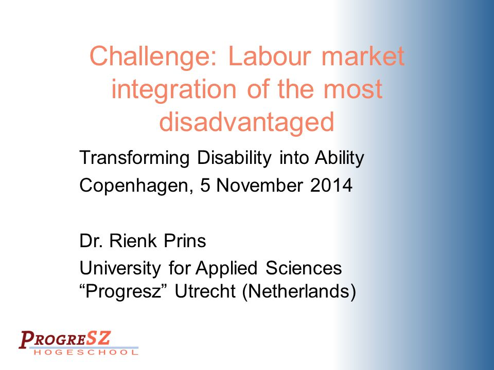 Challenge: Labour market integration of the most disadvantaged Transforming Disability into Ability Copenhagen, 5 November 2014 Dr. Rienk Prins Univer
