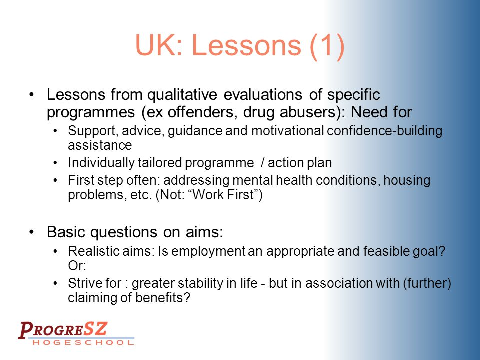 UK: Lessons (1) Lessons from qualitative evaluations of specific programmes (ex offenders, drug abusers): Need for Support, advice, guidance and motivational confidence-building assistance Individually tailored programme / action plan First step often: addressing mental health conditions, housing problems, etc.