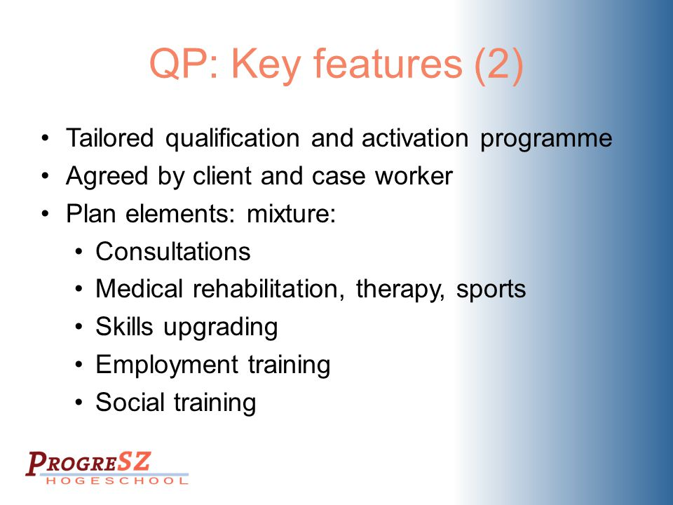 QP: Key features (2) Tailored qualification and activation programme Agreed by client and case worker Plan elements: mixture: Consultations Medical re