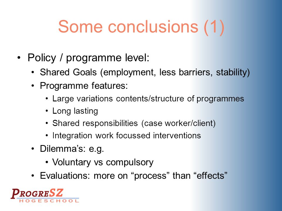 Some conclusions (1) Policy / programme level: Shared Goals (employment, less barriers, stability) Programme features: Large variations contents/structure of programmes Long lasting Shared responsibilities (case worker/client) Integration work focussed interventions Dilemma's: e.g.