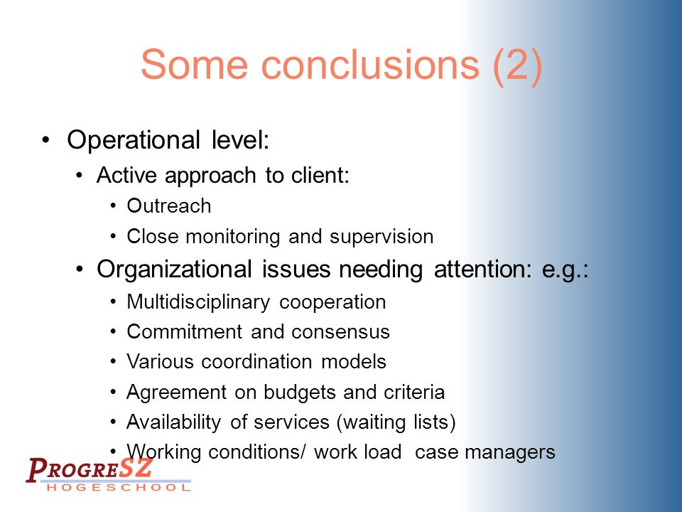 Some conclusions (2) Operational level: Active approach to client: Outreach Close monitoring and supervision Organizational issues needing attention: e.g.: Multidisciplinary cooperation Commitment and consensus Various coordination models Agreement on budgets and criteria Availability of services (waiting lists) Working conditions/ work load case managers