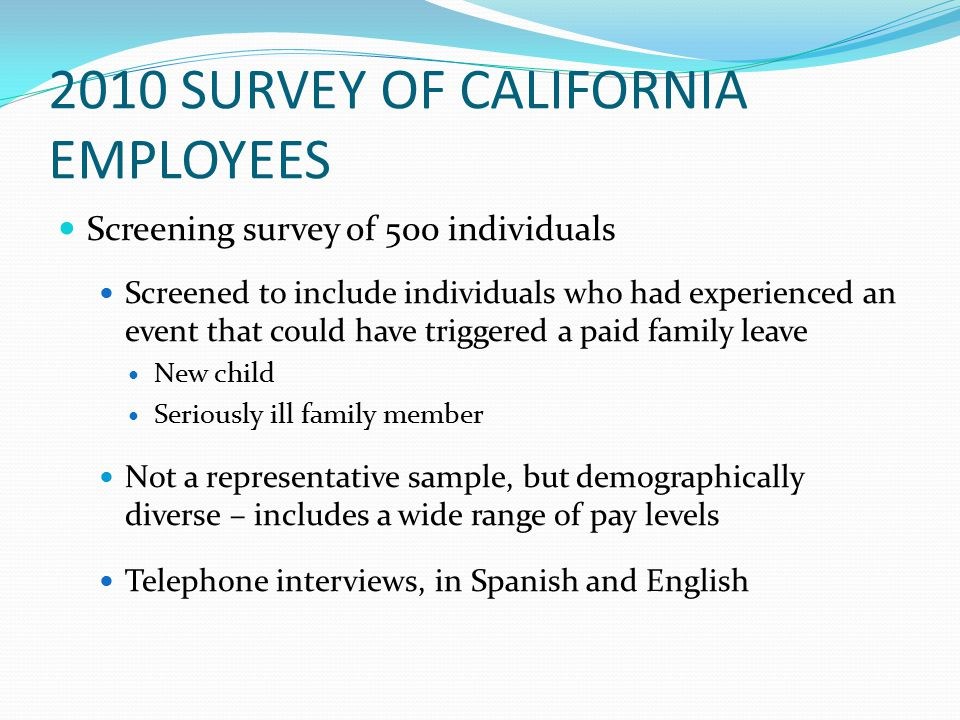 2010 SURVEY OF CALIFORNIA EMPLOYEES Screening survey of 500 individuals Screened to include individuals who had experienced an event that could have triggered a paid family leave New child Seriously ill family member Not a representative sample, but demographically diverse – includes a wide range of pay levels Telephone interviews, in Spanish and English