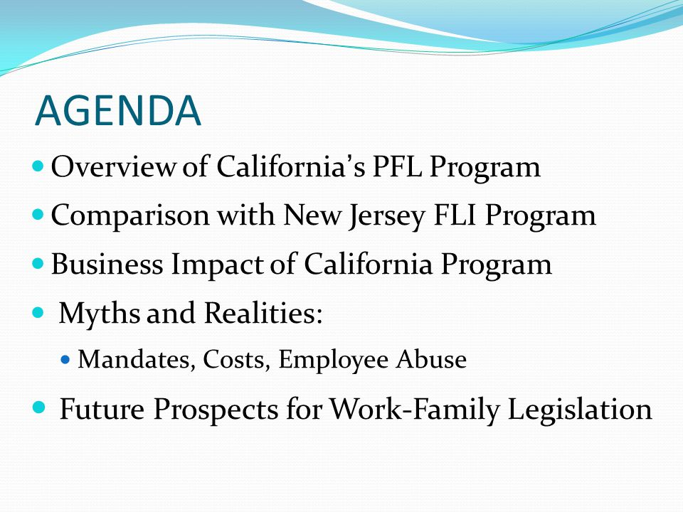 AGENDA Overview of California's PFL Program Comparison with New Jersey FLI Program Business Impact of California Program Myths and Realities: Mandates, Costs, Employee Abuse Future Prospects for Work-Family Legislation