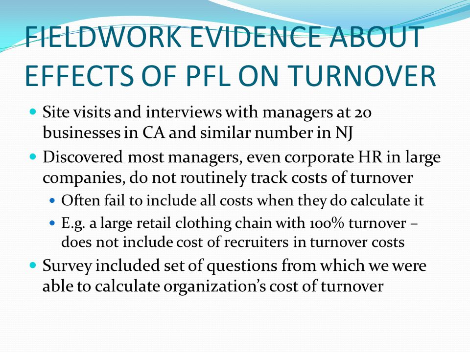 FIELDWORK EVIDENCE ABOUT EFFECTS OF PFL ON TURNOVER Site visits and interviews with managers at 20 businesses in CA and similar number in NJ Discovered most managers, even corporate HR in large companies, do not routinely track costs of turnover Often fail to include all costs when they do calculate it E.g.