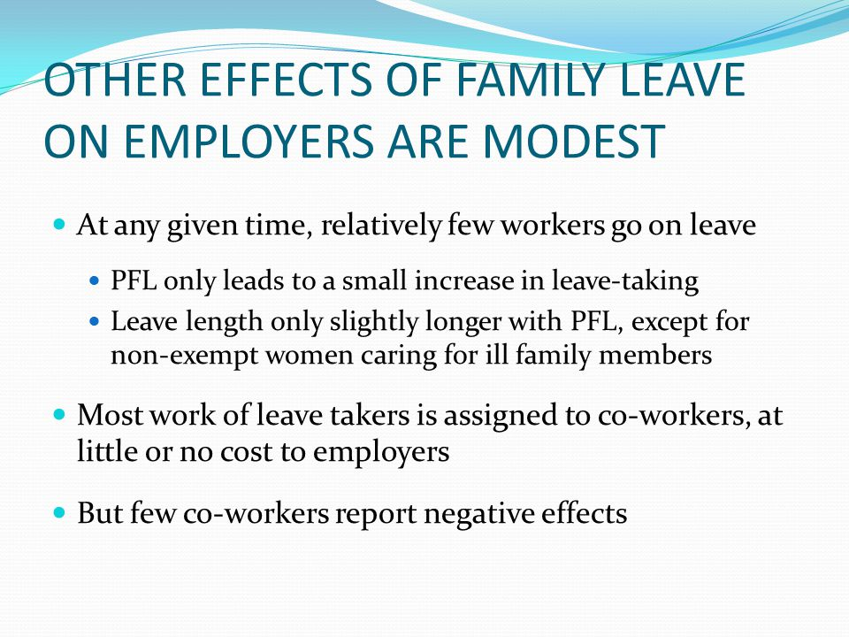 OTHER EFFECTS OF FAMILY LEAVE ON EMPLOYERS ARE MODEST At any given time, relatively few workers go on leave PFL only leads to a small increase in leave-taking Leave length only slightly longer with PFL, except for non-exempt women caring for ill family members Most work of leave takers is assigned to co-workers, at little or no cost to employers But few co-workers report negative effects