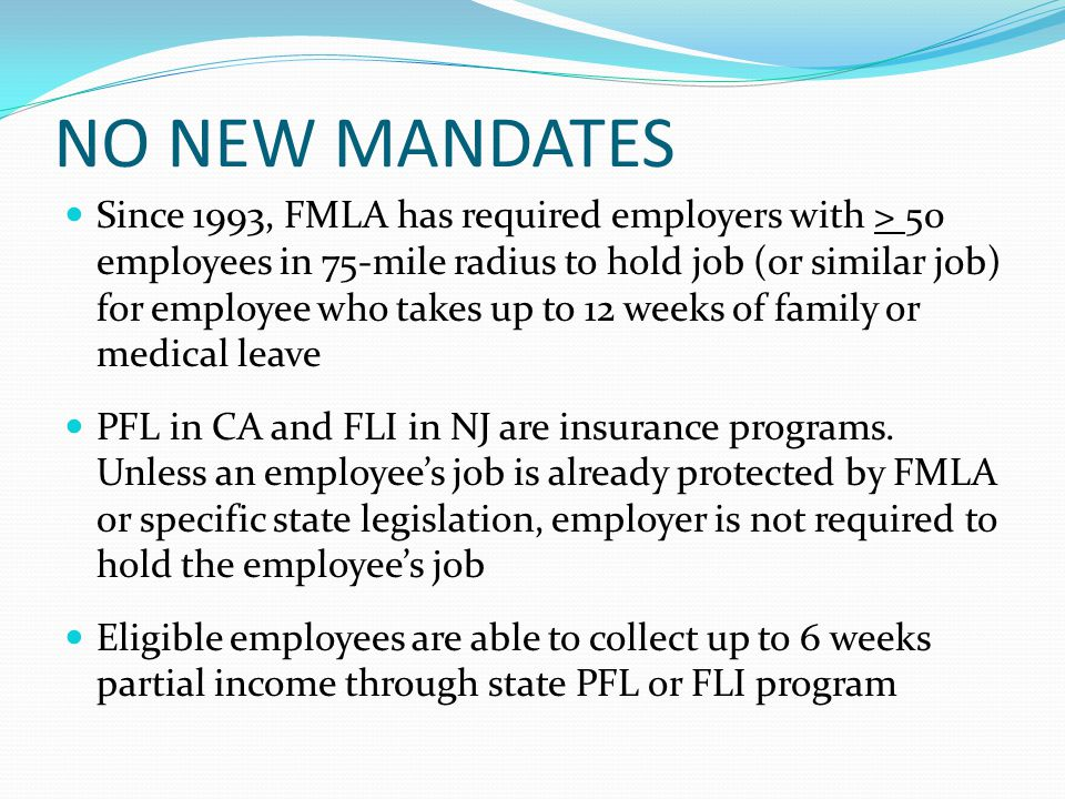 NO NEW MANDATES Since 1993, FMLA has required employers with > 50 employees in 75-mile radius to hold job (or similar job) for employee who takes up to 12 weeks of family or medical leave PFL in CA and FLI in NJ are insurance programs.