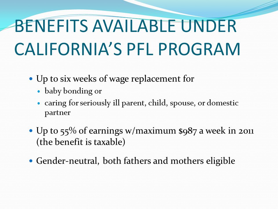 BENEFITS AVAILABLE UNDER CALIFORNIA'S PFL PROGRAM Up to six weeks of wage replacement for baby bonding or caring for seriously ill parent, child, spouse, or domestic partner Up to 55% of earnings w/maximum $987 a week in 2011 (the benefit is taxable) Gender-neutral, both fathers and mothers eligible