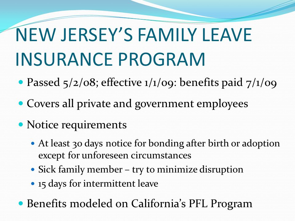 NEW JERSEY'S FAMILY LEAVE INSURANCE PROGRAM Passed 5/2/08; effective 1/1/09: benefits paid 7/1/09 Covers all private and government employees Notice requirements At least 30 days notice for bonding after birth or adoption except for unforeseen circumstances Sick family member – try to minimize disruption 15 days for intermittent leave Benefits modeled on California's PFL Program