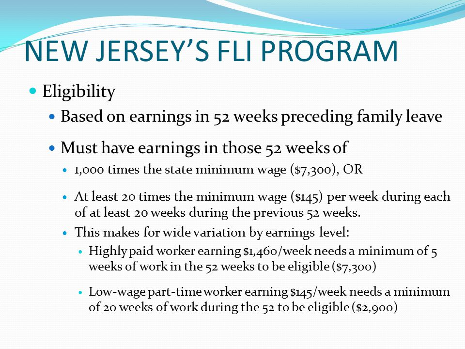 NEW JERSEY'S FLI PROGRAM Eligibility Based on earnings in 52 weeks preceding family leave Must have earnings in those 52 weeks of 1,000 times the state minimum wage ($7,300), OR At least 20 times the minimum wage ($145) per week during each of at least 20 weeks during the previous 52 weeks.