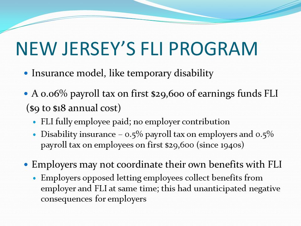 NEW JERSEY'S FLI PROGRAM Insurance model, like temporary disability A 0.06% payroll tax on first $29,600 of earnings funds FLI ($9 to $18 annual cost) FLI fully employee paid; no employer contribution Disability insurance – 0.5% payroll tax on employers and 0.5% payroll tax on employees on first $29,600 (since 1940s) Employers may not coordinate their own benefits with FLI Employers opposed letting employees collect benefits from employer and FLI at same time; this had unanticipated negative consequences for employers
