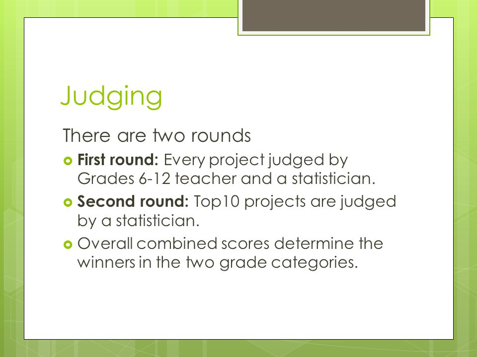 Judging There are two rounds  First round: Every project judged by Grades 6-12 teacher and a statistician.