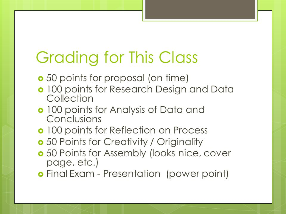Grading for This Class  50 points for proposal (on time)  100 points for Research Design and Data Collection  100 points for Analysis of Data and Conclusions  100 points for Reflection on Process  50 Points for Creativity / Originality  50 Points for Assembly (looks nice, cover page, etc.)  Final Exam - Presentation (power point)