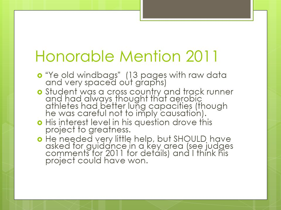 Honorable Mention 2011  Ye old windbags (13 pages with raw data and very spaced out graphs)  Student was a cross country and track runner and had always thought that aerobic athletes had better lung capacities (though he was careful not to imply causation).