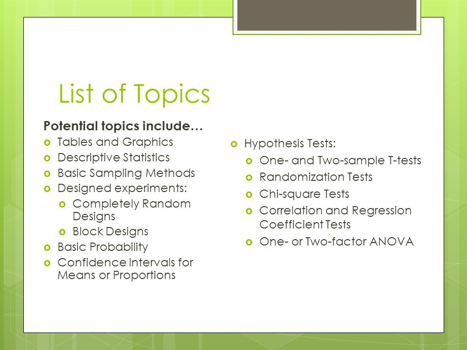 List of Topics Potential topics include…  Tables and Graphics  Descriptive Statistics  Basic Sampling Methods  Designed experiments:  Completely Random Designs  Block Designs  Basic Probability  Confidence Intervals for Means or Proportions  Hypothesis Tests:  One- and Two-sample T-tests  Randomization Tests  Chi-square Tests  Correlation and Regression Coefficient Tests  One- or Two-factor ANOVA