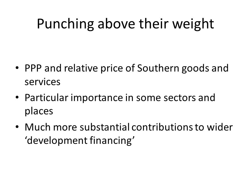 Punching above their weight PPP and relative price of Southern goods and services Particular importance in some sectors and places Much more substantial contributions to wider 'development financing'