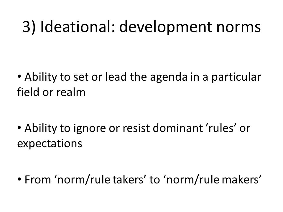 3) Ideational: development norms Ability to set or lead the agenda in a particular field or realm Ability to ignore or resist dominant 'rules' or expectations From 'norm/rule takers' to 'norm/rule makers'