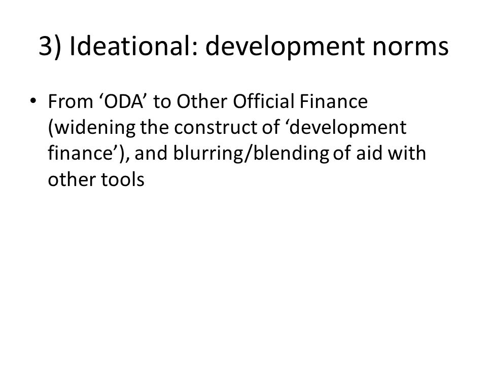 3) Ideational: development norms From 'ODA' to Other Official Finance (widening the construct of 'development finance'), and blurring/blending of aid with other tools