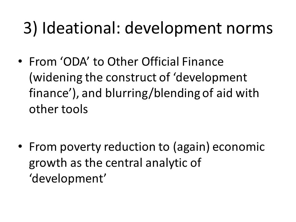3) Ideational: development norms From 'ODA' to Other Official Finance (widening the construct of 'development finance'), and blurring/blending of aid with other tools From poverty reduction to (again) economic growth as the central analytic of 'development'