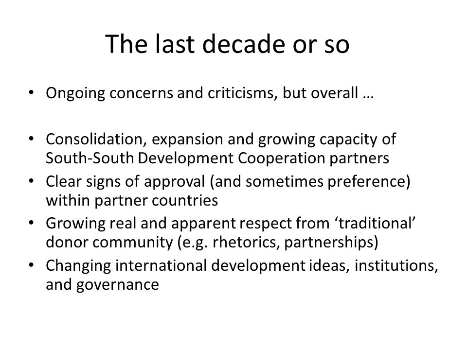 The last decade or so Ongoing concerns and criticisms, but overall … Consolidation, expansion and growing capacity of South-South Development Cooperation partners Clear signs of approval (and sometimes preference) within partner countries Growing real and apparent respect from 'traditional' donor community (e.g.