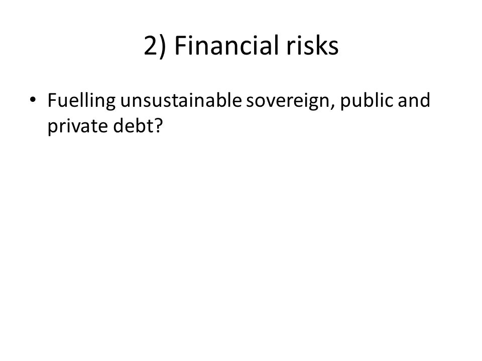 2) Financial risks Fuelling unsustainable sovereign, public and private debt