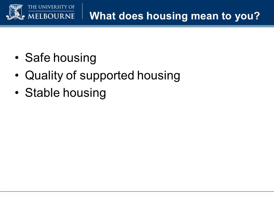What does housing mean to you Safe housing Quality of supported housing Stable housing