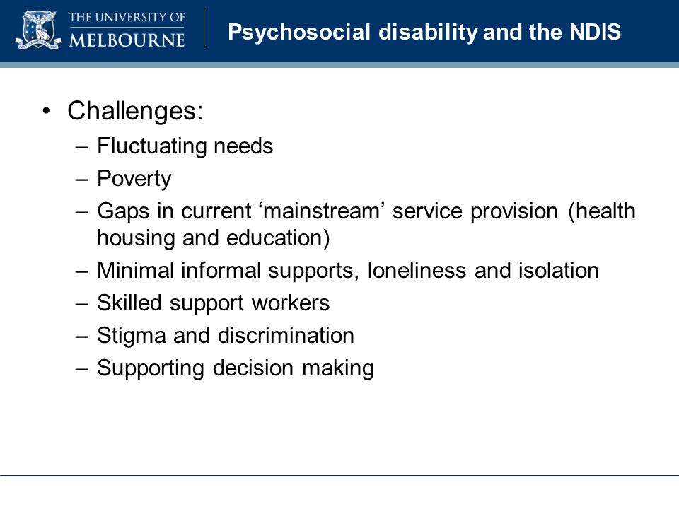 Psychosocial disability and the NDIS Challenges: –Fluctuating needs –Poverty –Gaps in current 'mainstream' service provision (health housing and education) –Minimal informal supports, loneliness and isolation –Skilled support workers –Stigma and discrimination –Supporting decision making