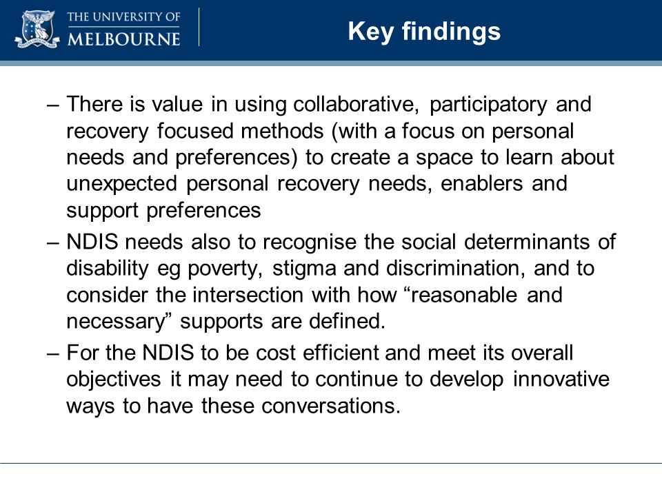 Key findings –There is value in using collaborative, participatory and recovery focused methods (with a focus on personal needs and preferences) to create a space to learn about unexpected personal recovery needs, enablers and support preferences –NDIS needs also to recognise the social determinants of disability eg poverty, stigma and discrimination, and to consider the intersection with how reasonable and necessary supports are defined.
