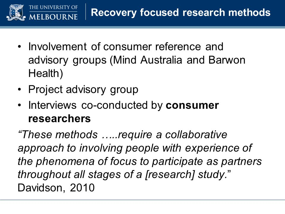 Involvement of consumer reference and advisory groups (Mind Australia and Barwon Health) Project advisory group Interviews co-conducted by consumer researchers These methods …..require a collaborative approach to involving people with experience of the phenomena of focus to participate as partners throughout all stages of a [research] study. Davidson, 2010 Recovery focused research methods