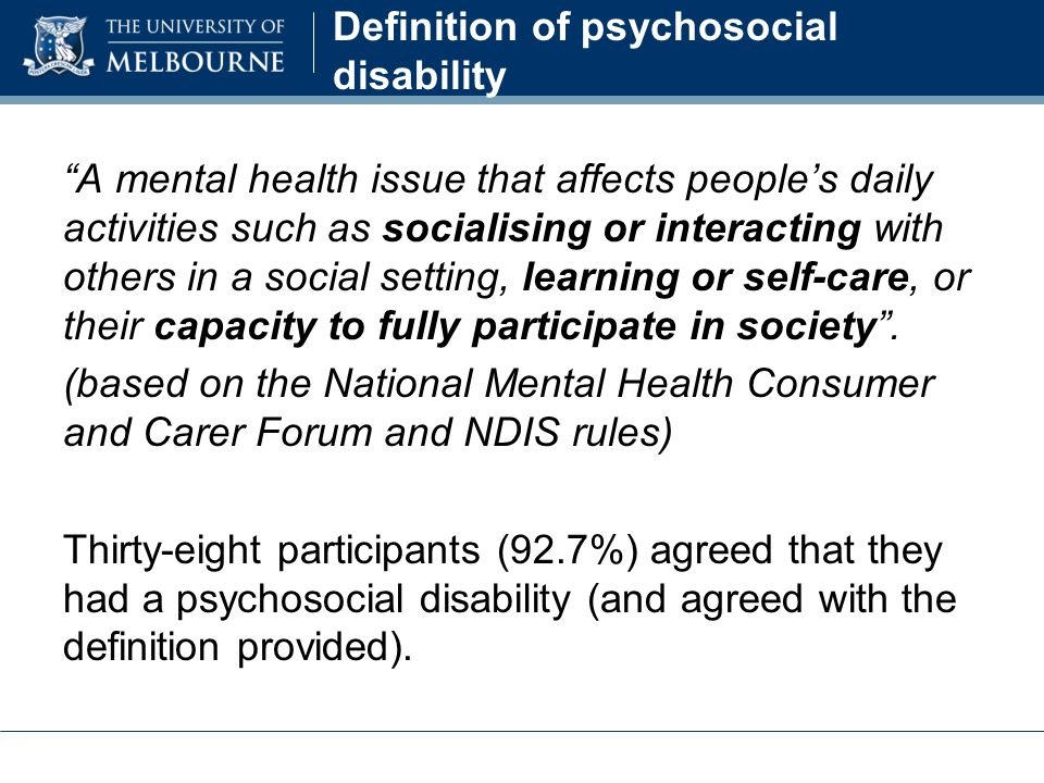 Definition of psychosocial disability A mental health issue that affects people's daily activities such as socialising or interacting with others in a social setting, learning or self-care, or their capacity to fully participate in society .