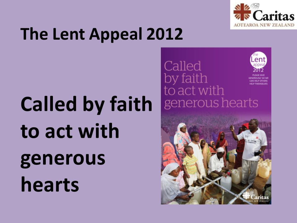 Called by faith to act with generous hearts The Lent Appeal 2012