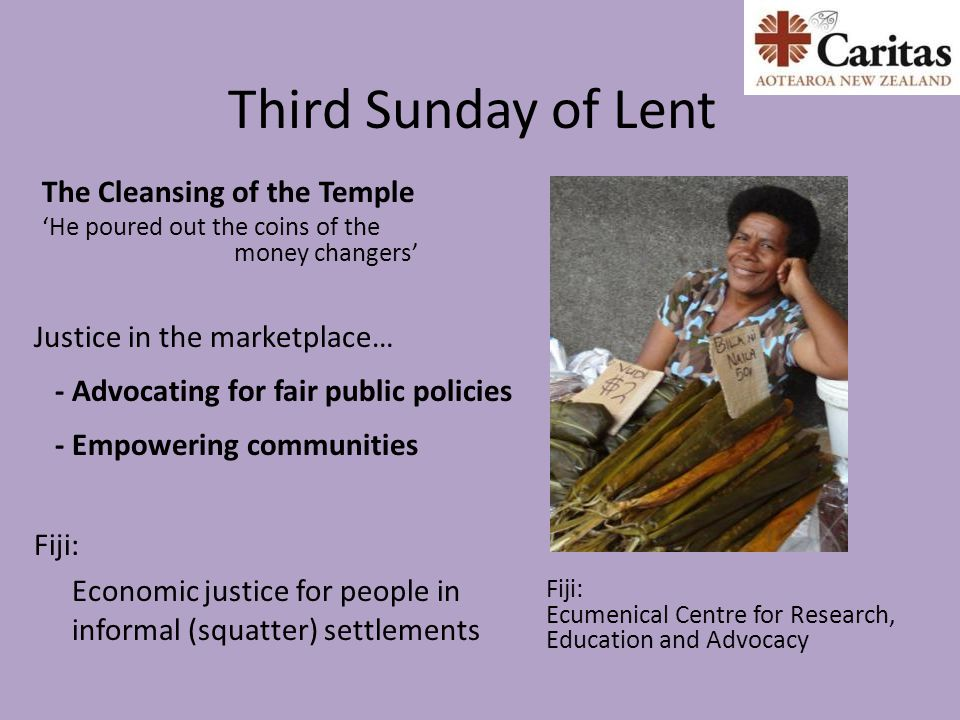 Third Sunday of Lent The Cleansing of the Temple 'He poured out the coins of the money changers' Fiji: Ecumenical Centre for Research, Education and Advocacy Justice in the marketplace… - Advocating for fair public policies - Empowering communities Fiji: Economic justice for people in informal (squatter) settlements