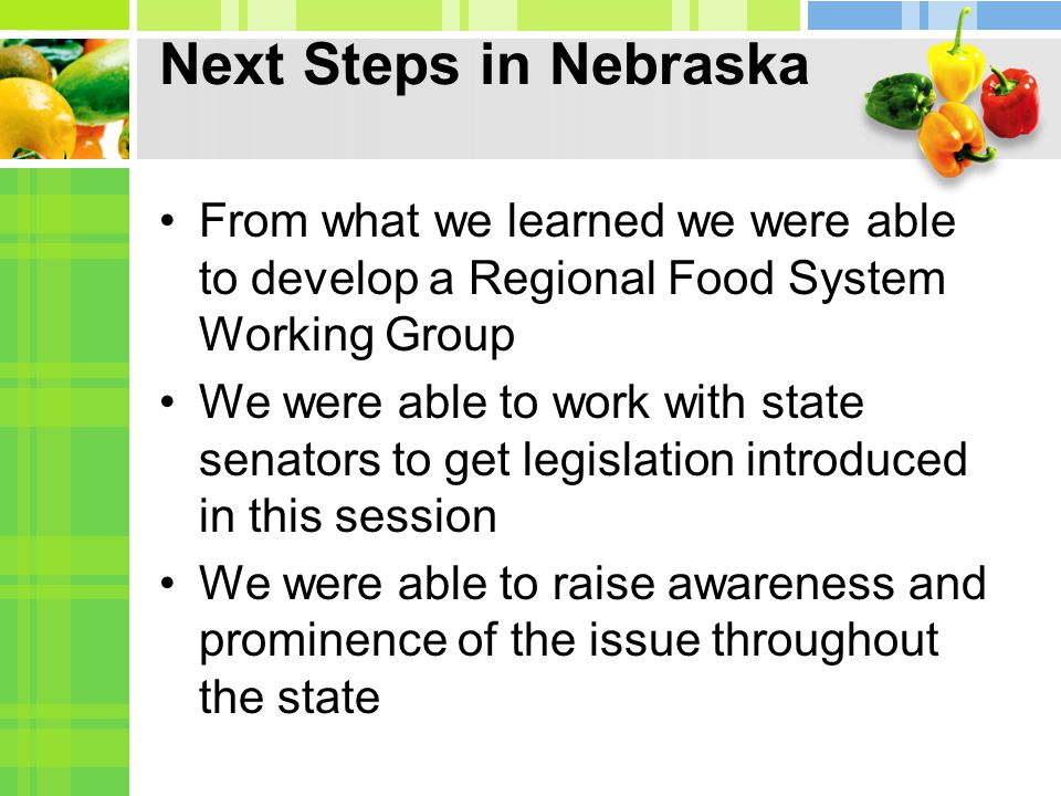 Next Steps in Nebraska From what we learned we were able to develop a Regional Food System Working Group We were able to work with state senators to get legislation introduced in this session We were able to raise awareness and prominence of the issue throughout the state