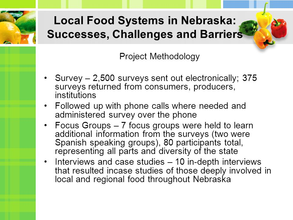 Local Food Systems in Nebraska: Successes, Challenges and Barriers Project Methodology Survey – 2,500 surveys sent out electronically; 375 surveys returned from consumers, producers, institutions Followed up with phone calls where needed and administered survey over the phone Focus Groups – 7 focus groups were held to learn additional information from the surveys (two were Spanish speaking groups), 80 participants total, representing all parts and diversity of the state Interviews and case studies – 10 in-depth interviews that resulted incase studies of those deeply involved in local and regional food throughout Nebraska