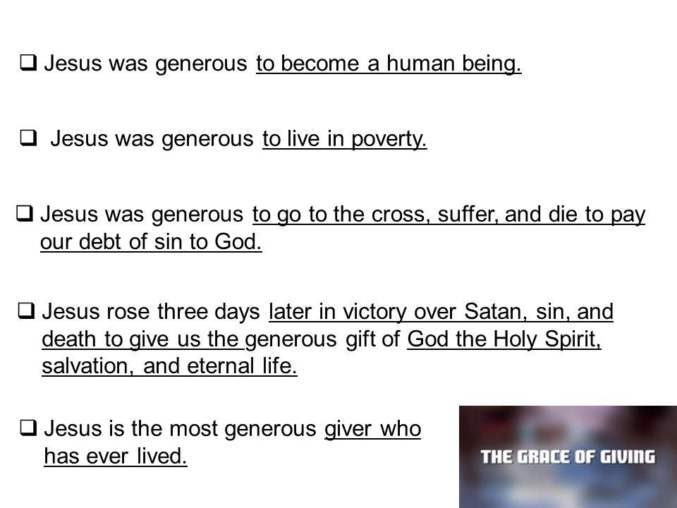  Jesus was generous to become a human being.  Jesus was generous to live in poverty.