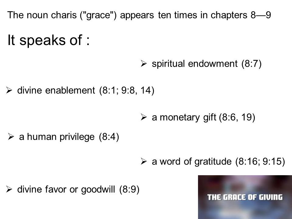 The noun charis ( grace ) appears ten times in chapters 8—9 It speaks of :  spiritual endowment (8:7)  divine enablement (8:1; 9:8, 14)  a monetary gift (8:6, 19)  a human privilege (8:4)  a word of gratitude (8:16; 9:15)  divine favor or goodwill (8:9)