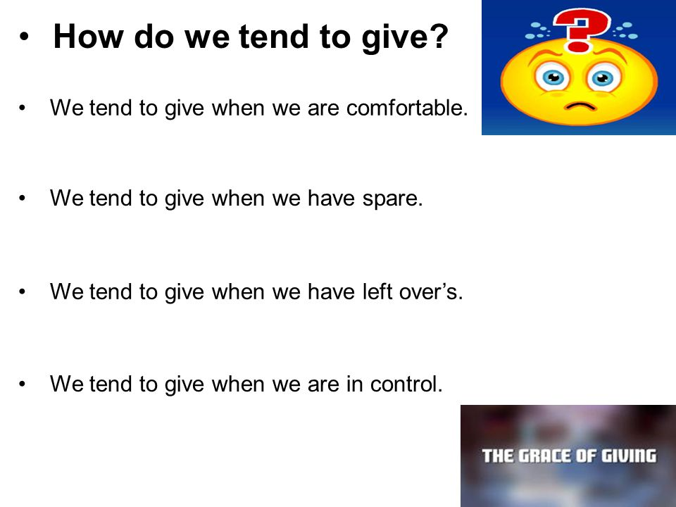 How do we tend to give? We tend to give when we are comfortable. We tend to give when we have spare. We tend to give when we have left over's. We tend