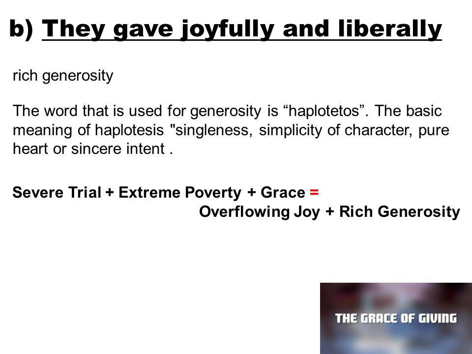 b) They gave joyfully and liberally rich generosity The word that is used for generosity is haplotetos .