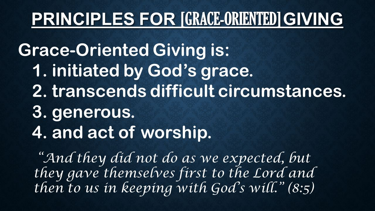 PRINCIPLES FOR [GRACE-ORIENTED] GIVING Grace-Oriented Giving is: 1. initiated by God's grace. 2. transcends difficult circumstances. 3. generous. 4. a