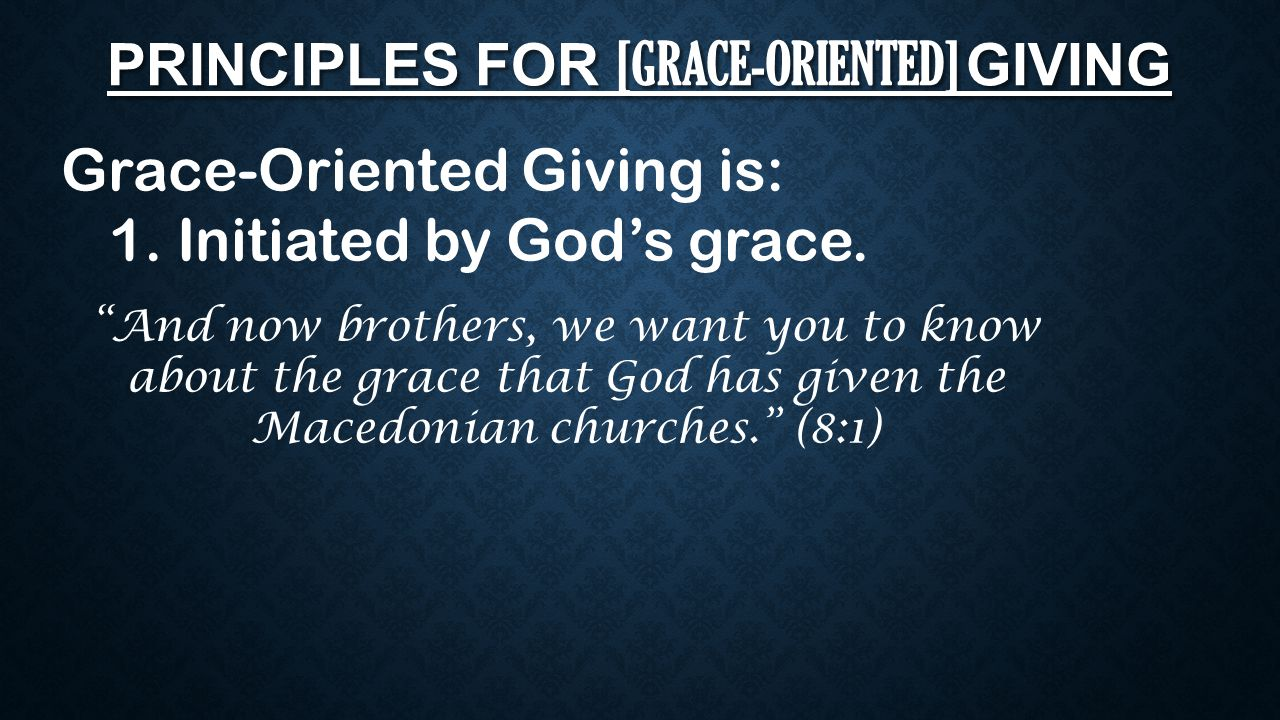 "PRINCIPLES FOR [GRACE-ORIENTED] GIVING Grace-Oriented Giving is: 1. Initiated by God's grace. ""And now brothers, we want you to know about the grace t"