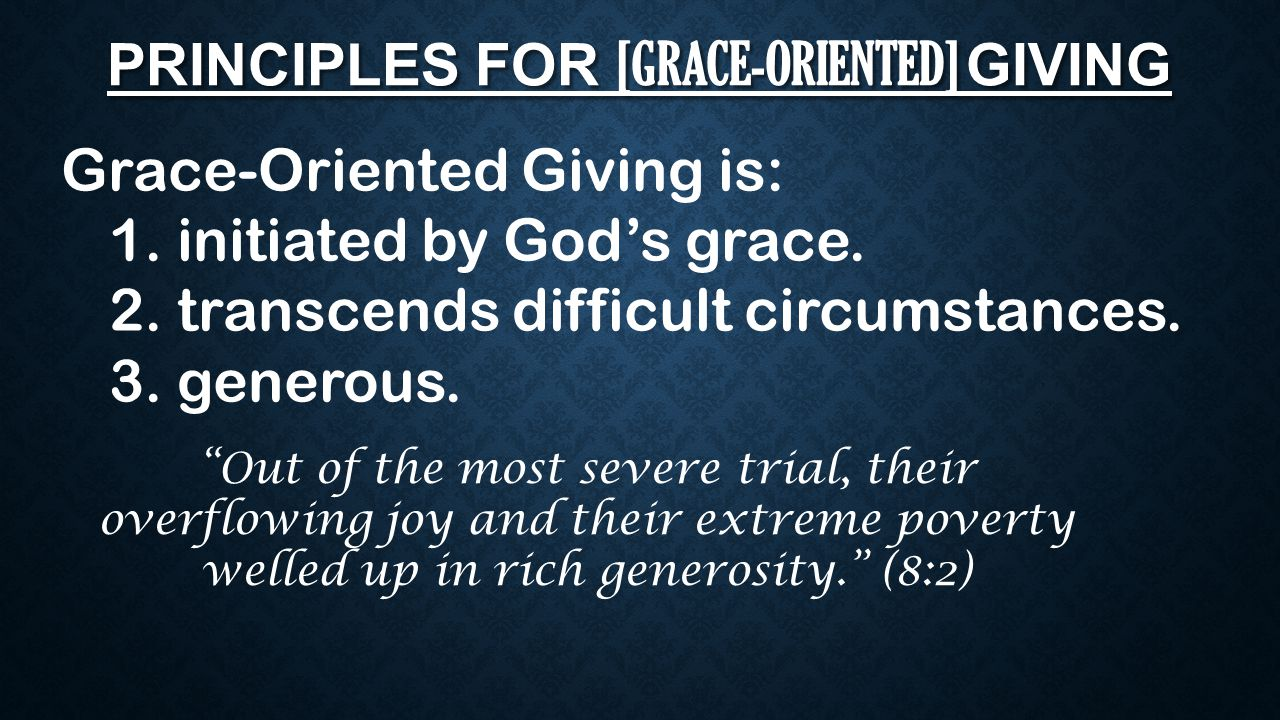 "PRINCIPLES FOR [GRACE-ORIENTED] GIVING Grace-Oriented Giving is: 1. initiated by God's grace. 2. transcends difficult circumstances. 3. generous. ""Out"